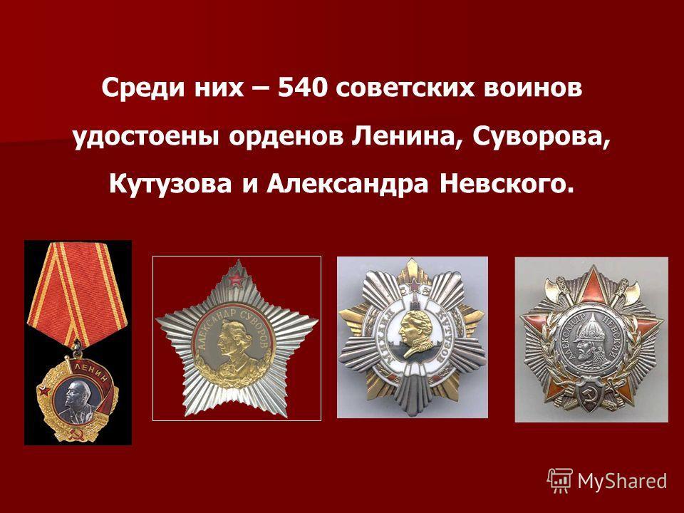Среди них – 540 советских воинов удостоены орденов Ленина, Суворова, Кутузова и Александра Невского.