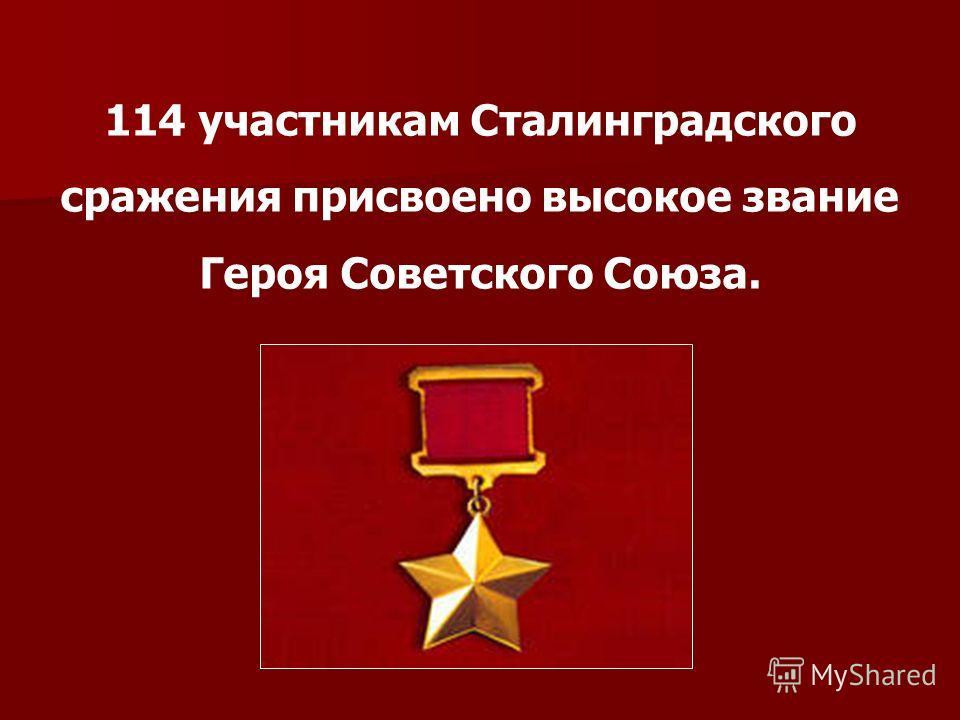 114 участникам Сталинградского сражения присвоено высокое звание Героя Советского Союза.