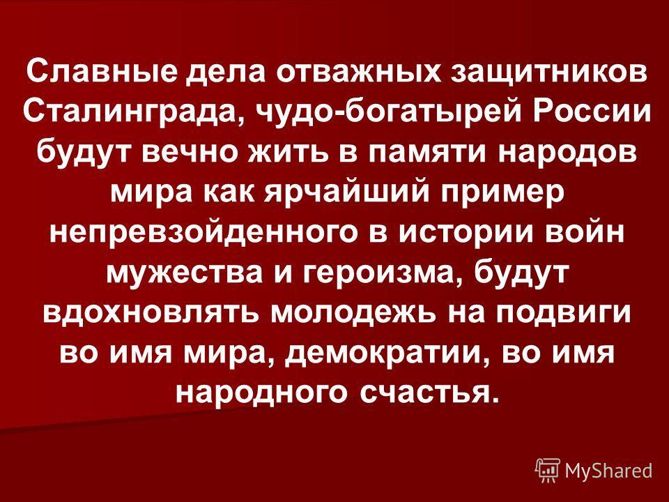 Славные дела отважных защитников Сталинграда, чудо-богатырей России будут вечно жить в памяти народов мира как ярчайший пример непревзойденного в истории войн мужества и героизма, будут вдохновлять молодежь на подвиги во имя мира, демократии, во имя