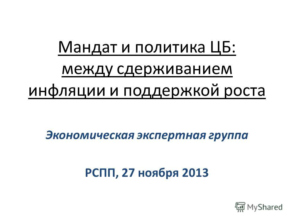 Мандат и политика ЦБ: между сдерживанием инфляции и поддержкой роста Экономическая экспертная группа РСПП, 27 ноября 2013