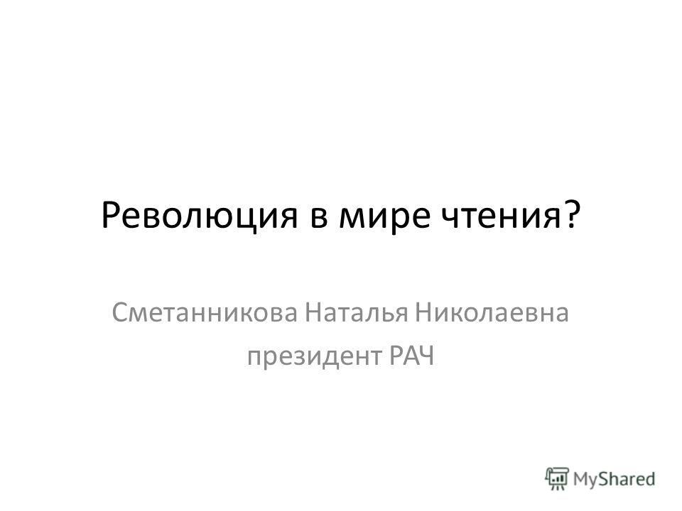 Революция в мире чтения? Сметанникова Наталья Николаевна президент РАЧ