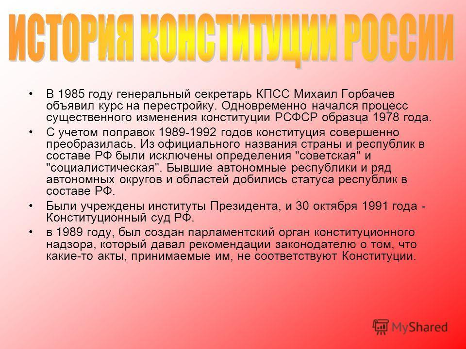 В 1985 году генеральный секретарь КПСС Михаил Горбачев объявил курс на перестройку. Одновременно начался процесс существенного изменения конституции РСФСР образца 1978 года. С учетом поправок 1989-1992 годов конституция совершенно преобразилась. Из о