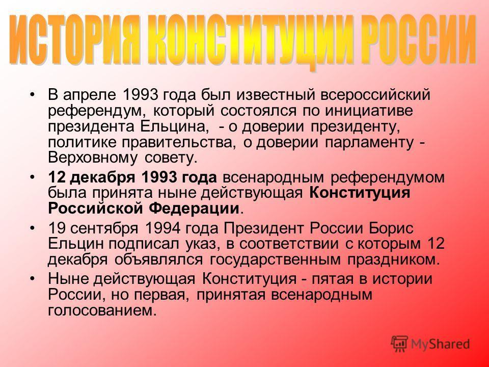 В апреле 1993 года был известный всероссийский референдум, который состоялся по инициативе президента Ельцина, - о доверии президенту, политике правительства, о доверии парламенту - Верховному совету. 12 декабря 1993 года всенародным референдумом был