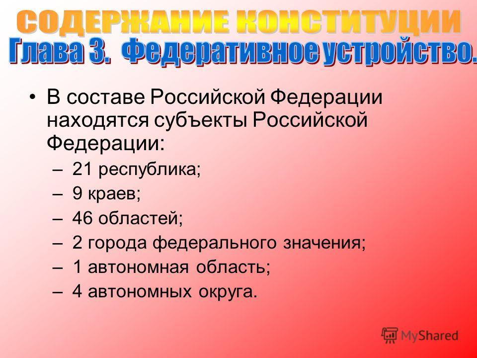 В составе Российской Федерации находятся субъекты Российской Федерации: – 21 республика; – 9 краев; – 46 областей; – 2 города федерального значения; – 1 автономная область; – 4 автономных округа.