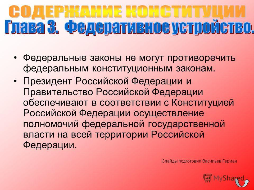 Федеральные законы не могут противоречить федеральным конституционным законам. Президент Российской Федерации и Правительство Российской Федерации обеспечивают в соответствии с Конституцией Российской Федерации осуществление полномочий федеральной го