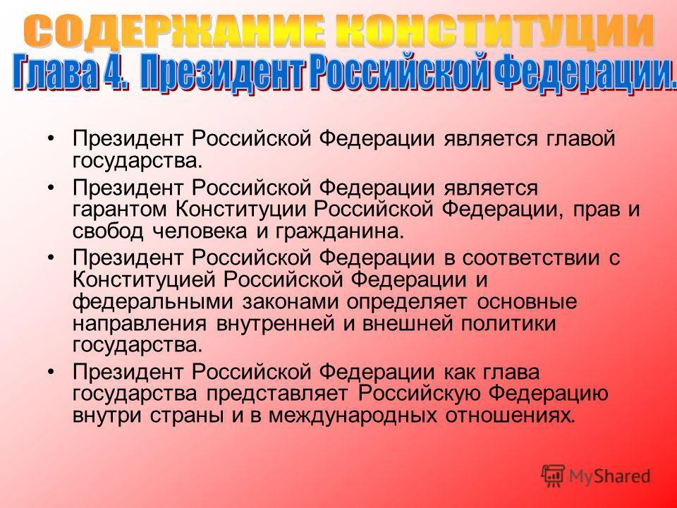 Президент Российской Федерации является главой государства. Президент Российской Федерации является гарантом Конституции Российской Федерации, прав и свобод человека и гражданина. Президент Российской Федерации в соответствии с Конституцией Российско
