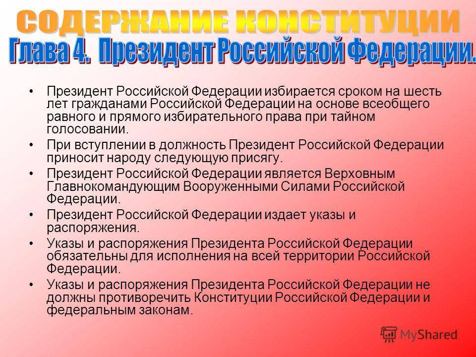 Президент Российской Федерации избирается сроком на шесть лет гражданами Российской Федерации на основе всеобщего равного и прямого избирательного права при тайном голосовании. При вступлении в должность Президент Российской Федерации приносит народу