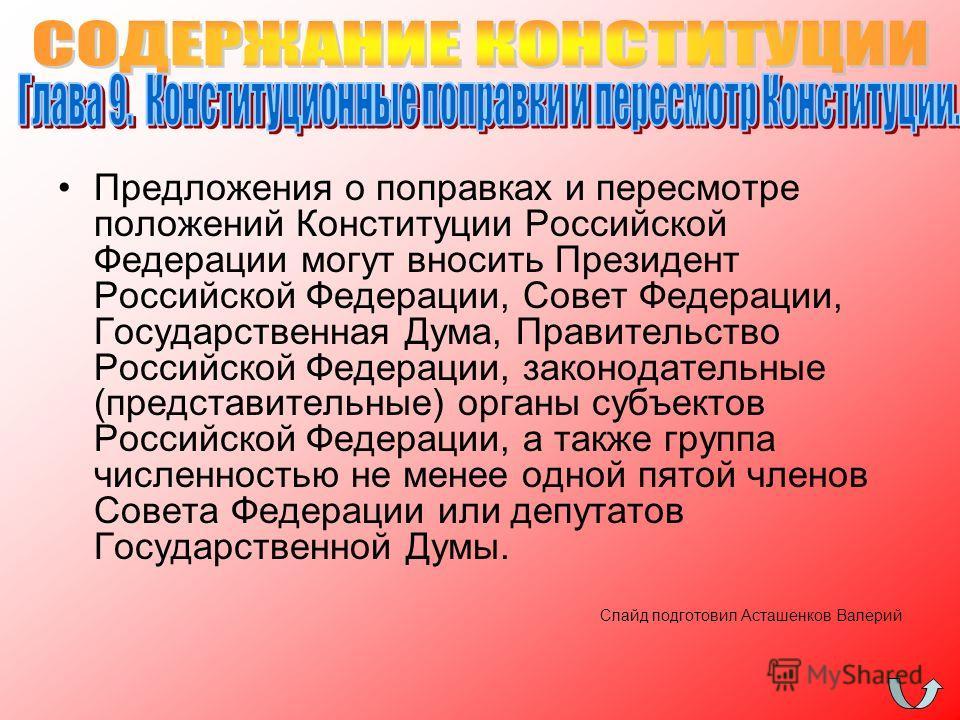 Предложения о поправках и пересмотре положений Конституции Российской Федерации могут вносить Президент Российской Федерации, Совет Федерации, Государственная Дума, Правительство Российской Федерации, законодательные (представительные) органы субъект