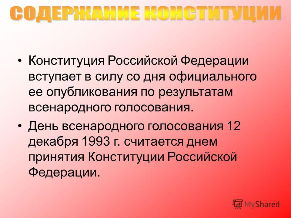 Конституция Российской Федерации вступает в силу со дня официального ее опубликования по результатам всенародного голосования. День всенародного голосования 12 декабря 1993 г. считается днем принятия Конституции Российской Федерации.