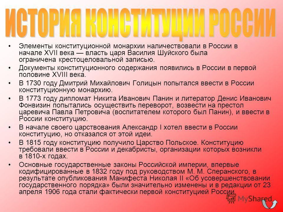 Элементы конституционной монархии наличествовали в России в начале XVII века власть царя Василия Шуйского была ограничена крестоцеловальной записью. Документы конституционного содержания появились в России в первой половине XVIII века. В 1730 году Дм