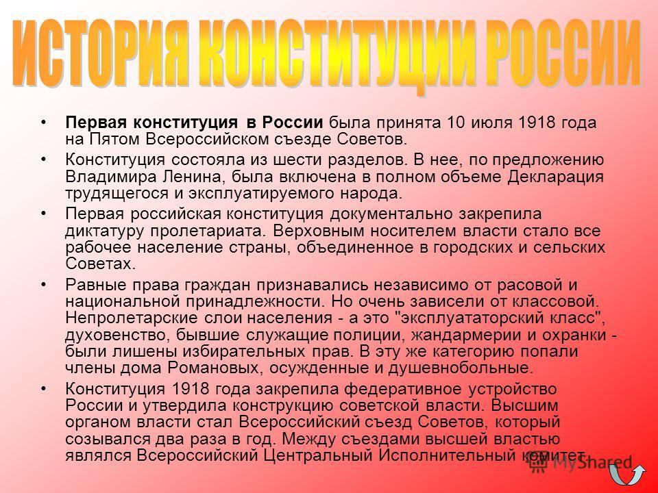 Первая конституция в России была принята 10 июля 1918 года на Пятом Всероссийском съезде Советов. Конституция состояла из шести разделов. В нее, по предложению Владимира Ленина, была включена в полном объеме Декларация трудящегося и эксплуатируемого