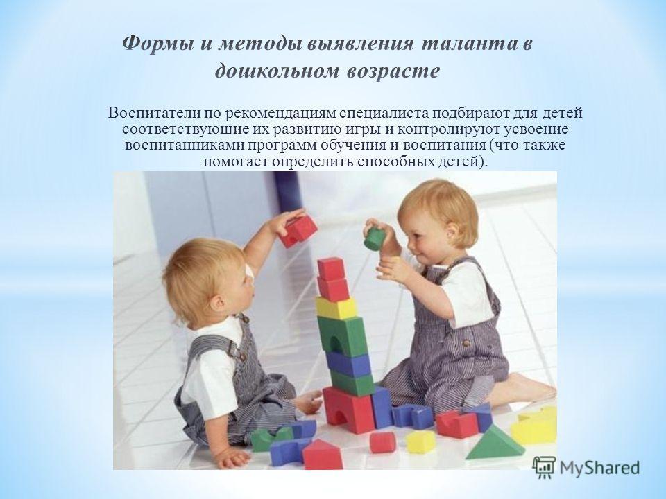 Воспитатели по рекомендациям специалиста подбирают для детей соответствующие их развитию игры и контролируют усвоение воспитанниками программ обучения и воспитания (что также помогает определить способных детей).
