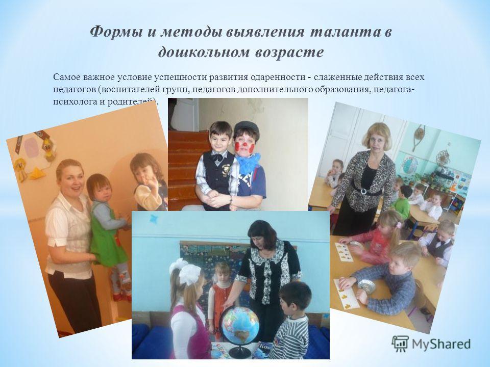 Самое важное условие успешности развития одаренности - слаженные действия всех педагогов (воспитателей групп, педагогов дополнительного образования, педагога- психолога и родителей).
