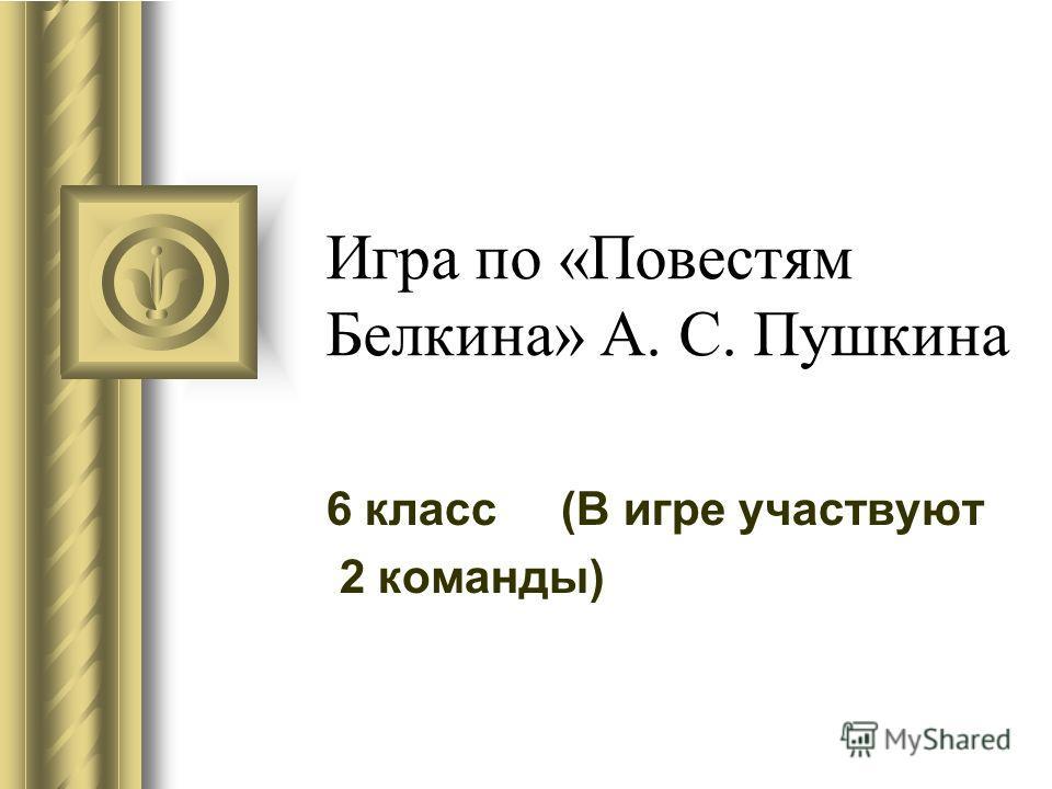 Игра по «Повестям Белкина» А. С. Пушкина 6 класс (В игре участвуют 2 команды)