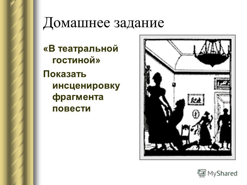 Домашнее задание «В театральной гостиной» Показать инсценировку фрагмента повести