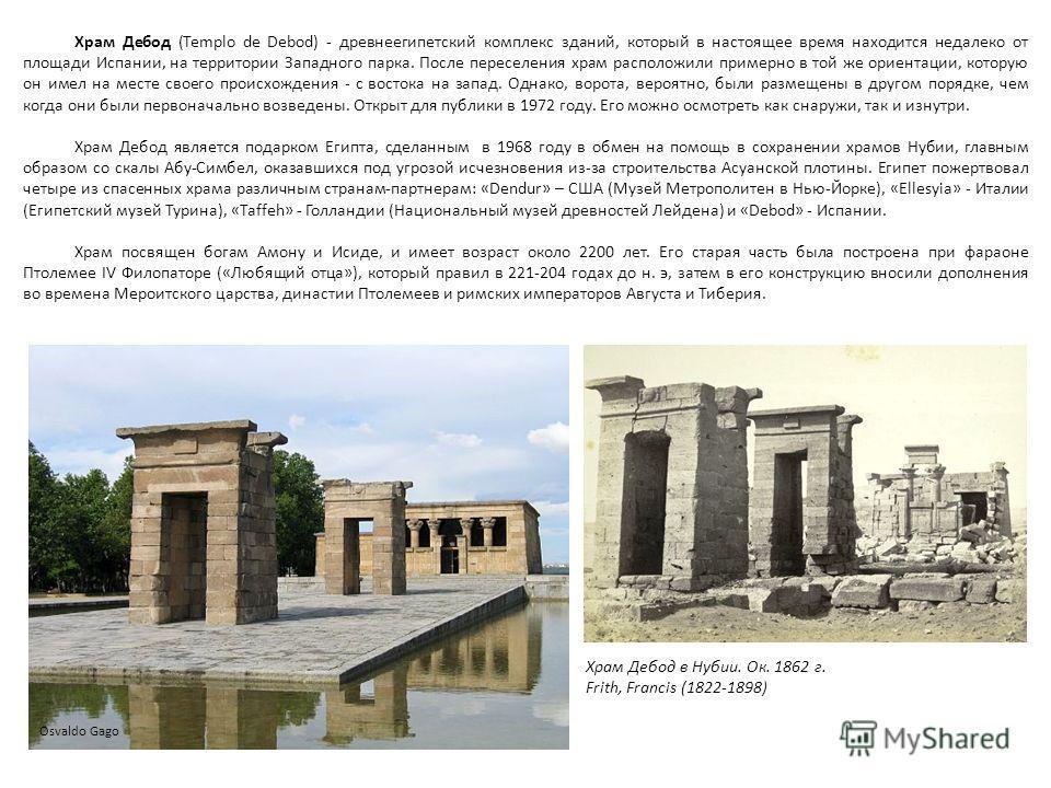 Храм Дебод (Templo de Debod) - древнеегипетский комплекс зданий, который в настоящее время находится недалеко от площади Испании, на территории Западного парка. После переселения храм расположили примерно в той же ориентации, которую он имел на месте