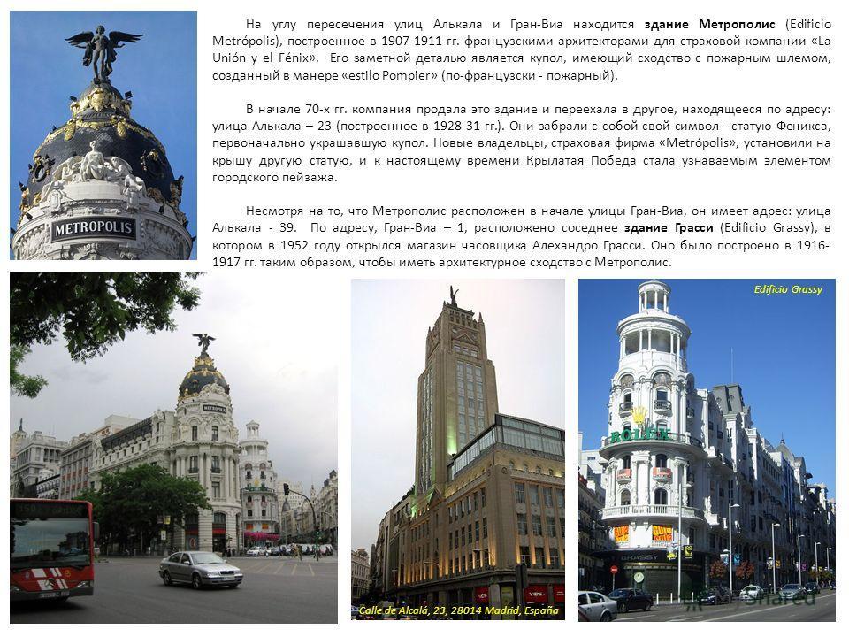 На углу пересечения улиц Алькала и Гран-Виа находится здание Метрополис (Edificio Metrópolis), построенное в 1907-1911 гг. французскими архитекторами для страховой компании «La Unión y el Fénix». Его заметной деталью является купол, имеющий сходство