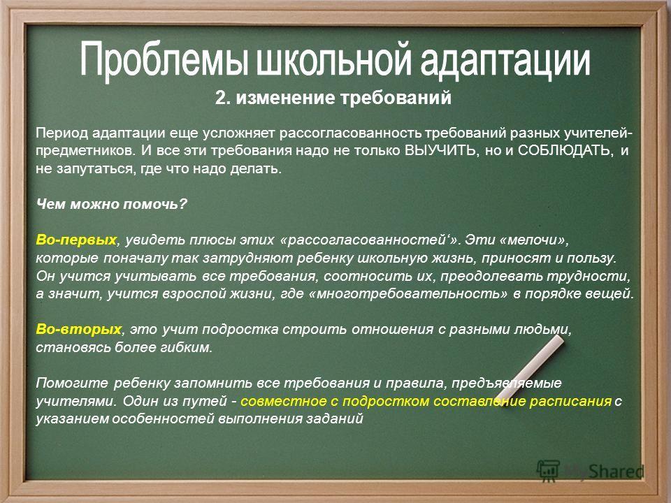 2. изменение требований Период адаптации еще усложняет рассогласованность требований разных учителей- предметников. И все эти требования надо не только ВЫУЧИТЬ, но и СОБЛЮДАТЬ, и не запутаться, где что надо делать. Чем можно помочь? Во-первых, увидет