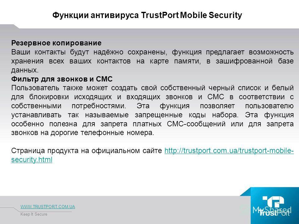 Функции антивируса TrustPort Mobile Security WWW.TRUSTPORT.COM.UA Keep It Secure Резервное копирование Ваши контакты будут надёжно сохранены, функция предлагает возможность хранения всех ваших контактов на карте памяти, в зашифрованной базе данных. Ф