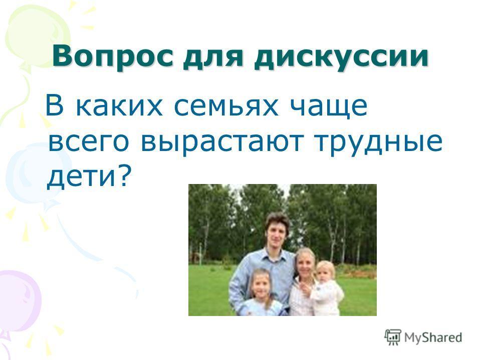 Вопрос для дискуссии В каких семьях чаще всего вырастают трудные дети?