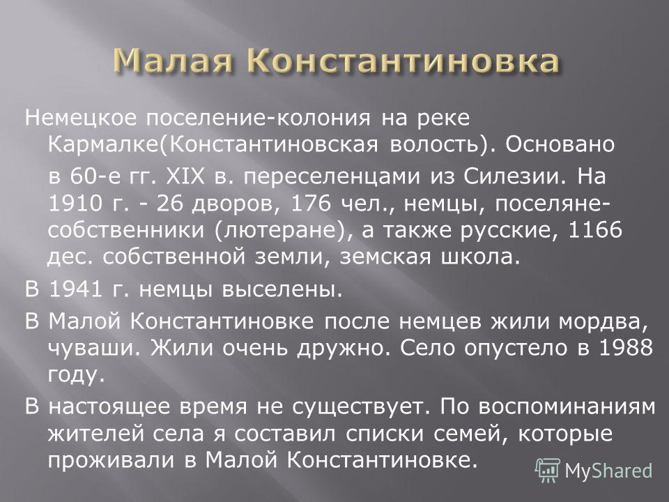 Немецкое поселение-колония на реке Кармалке(Константиновская волость). Основано в 60-е гг. XIX в. переселенцами из Силезии. На 1910 г. - 26 дворов, 176 чел., немцы, поселяне- собственники (лютеране), а также русские, 1166 дес. собственной земли, земс