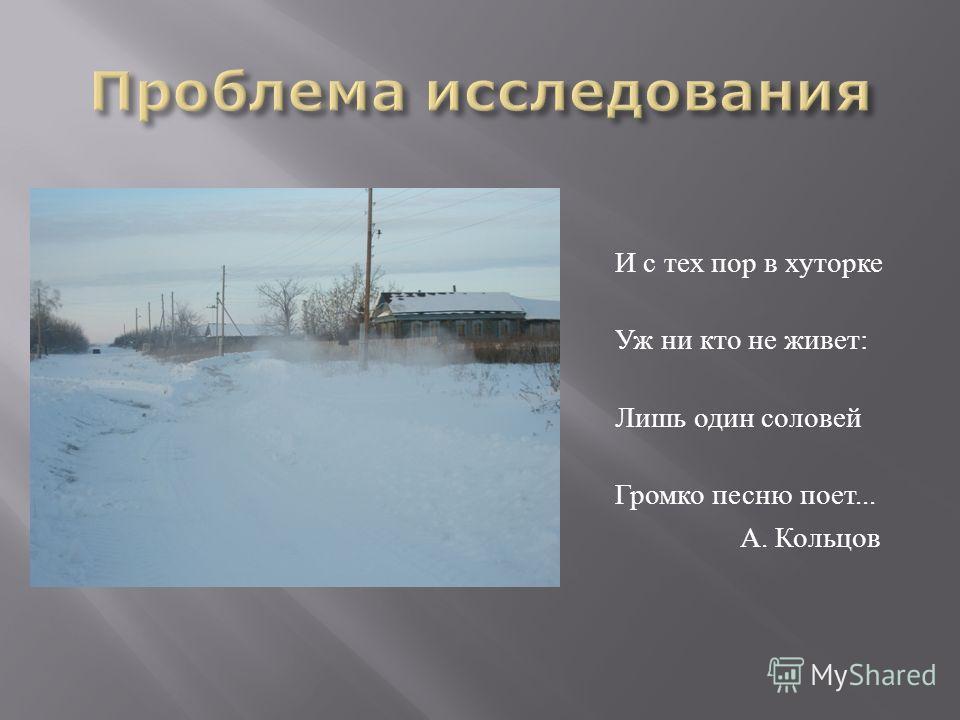 И с тех пор в хуторке Уж ни кто не живет: Лишь один соловей Громко песню поет... А. Кольцов
