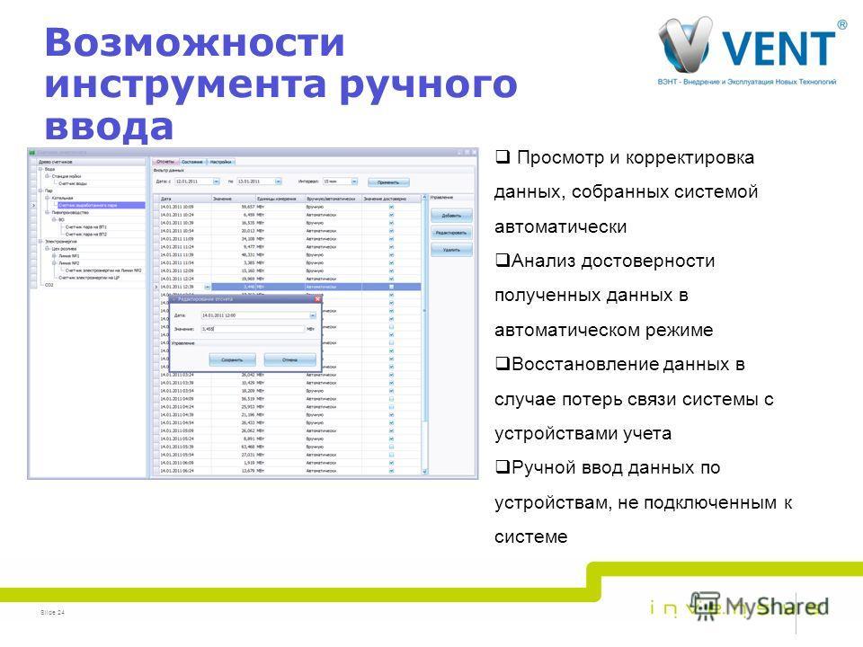 Возможности инструмента ручного ввода Slide 24 Просмотр и корректировка данных, собранных системой автоматически Анализ достоверности полученных данных в автоматическом режиме Восстановление данных в случае потерь связи системы с устройствами учета Р