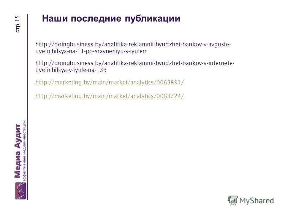 стр.15 Наши последние публикации http://doingbusiness.by/analitika-reklamnii-byudzhet-bankov-v-avguste- uvelichilsya-na-11-po-sravneniyu-s-iyulem http://doingbusiness.by/analitika-reklamnii-byudzhet-bankov-v-internete- uvelichilsya-v-iyule-na-133 htt