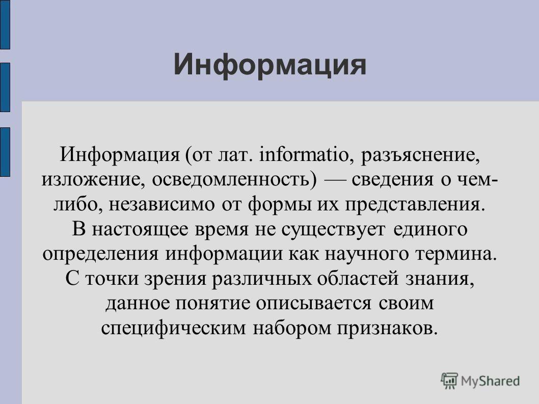Информация Информация (от лат. informatio, разъяснение, изложение, осведомленность) сведения о чем- либо, независимо от формы их представления. В настоящее время не существует единого определения информации как научного термина. С точки зрения различ