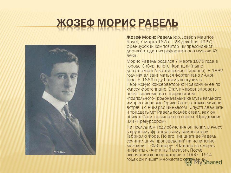 Жозеф Морис Равель (фр. Joseph Maurice Ravel, 7 марта 1875 28 декабря 1937) французский композитор-импрессионист, дирижёр, один из реформаторов музыки XX века. Морис Равель родился 7 марта 1875 года в городе Сибур на юге Франции (ныне департамент Атл