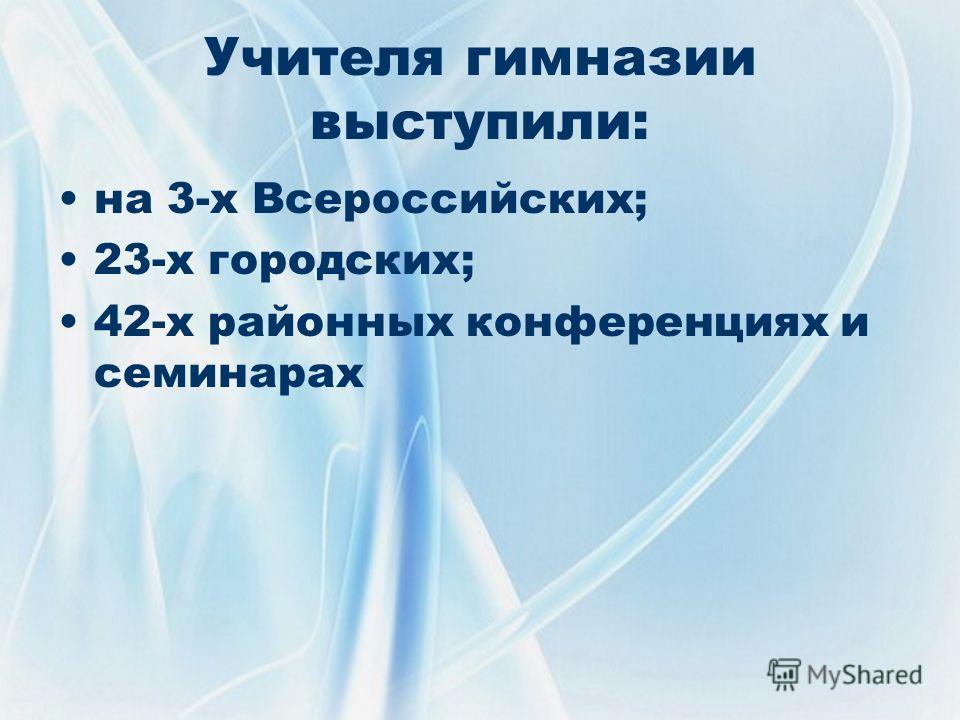 Учителя гимназии выступили: на 3-х Всероссийских; 23-х городских; 42-х районных конференциях и семинарах