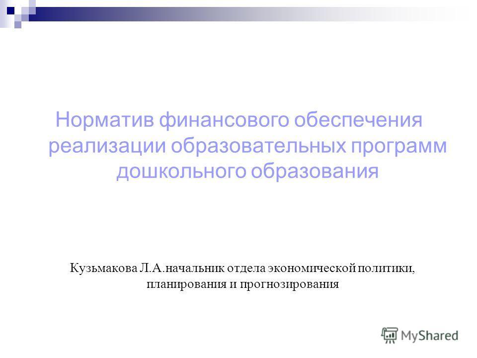 Кузьмакова Л.А.начальник отдела экономической политики, планирования и прогнозирования Норматив финансового обеспечения реализации образовательных программ дошкольного образования