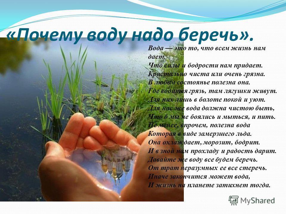 «Почему воду надо беречь». Вода это то, что всем жизнь нам дает. Что силы и бодрости нам придает. Кристально чиста или очень грязна. В любом состоянье полезна она. Где водится грязь, там лягушки живут. Для них лишь в болоте покой и уют. Для нас же во