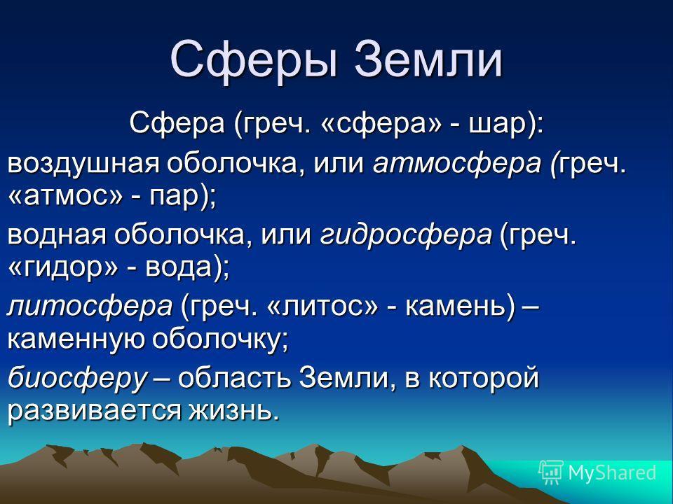 Сферы Земли Сфера (греч. «сфера» - шар): воздушная оболочка, или атмосфера (греч. «атмос» - пар); водная оболочка, или гидросфера (греч. «гидор» - вода); литосфера (греч. «литос» - камень) – каменную оболочку; биосферу – область Земли, в которой разв