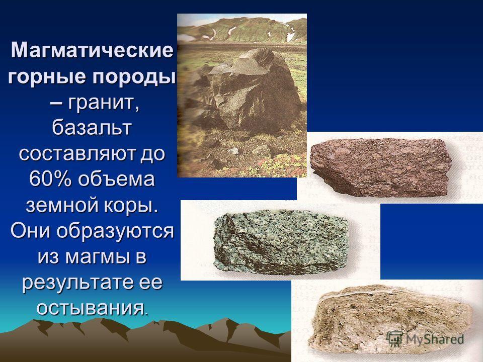 Магматические горные породы – гранит, базальт составляют до 60% объема земной коры. Они образуются из магмы в результате ее остывания.