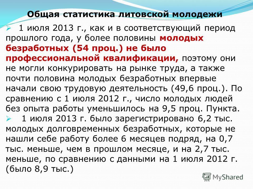 Общая статистика литовской молодежи 1 июля 2013 г., как и в соответствующий период прошлого года, у более половины молодых безработных (54 проц.) не было профессиональной квалификации, поэтому они не могли конкурировать на рынке труда, а также почти