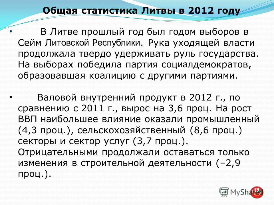 Общая статистика Литвы в 2012 году В Литве прошлый год был годом выборов в Сейм Л итовской Р еспублики. Рука уходящей власти продолжала твердо удерживать руль государства. На выборах победила партия соц иа лдемократов, образовавшая коалицию с другими