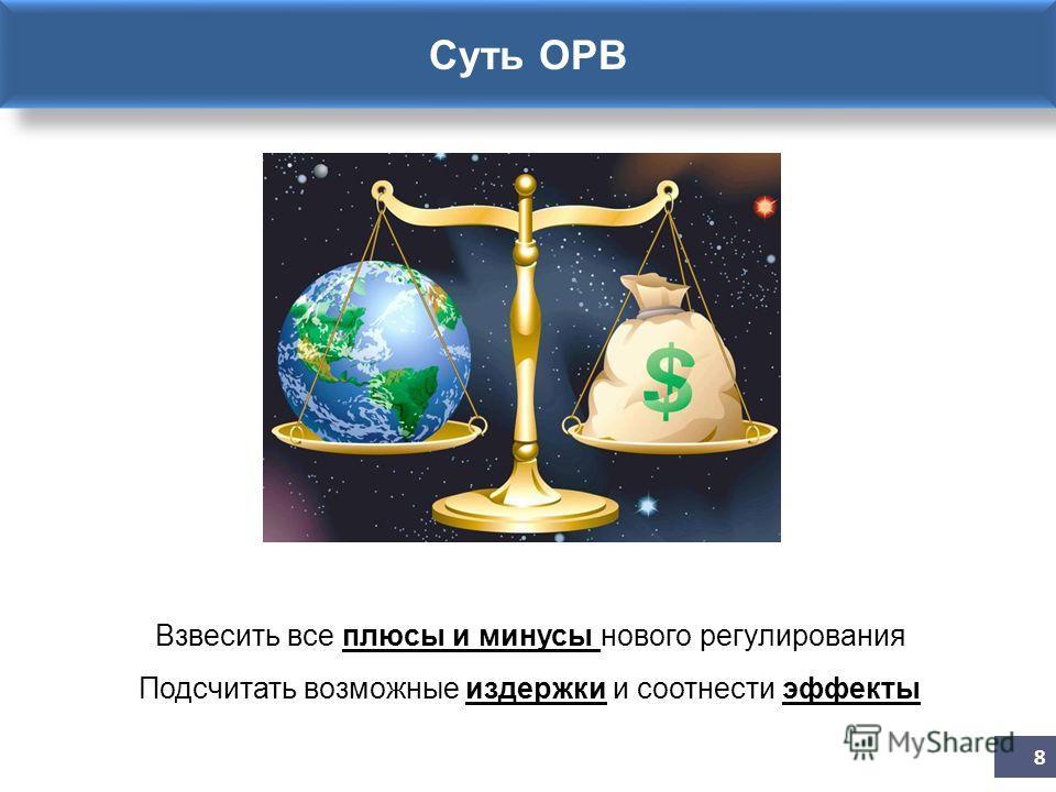 Суть ОРВ 8 Взвесить все плюсы и минусы нового регулирования Подсчитать возможные издержки и соотнести эффекты