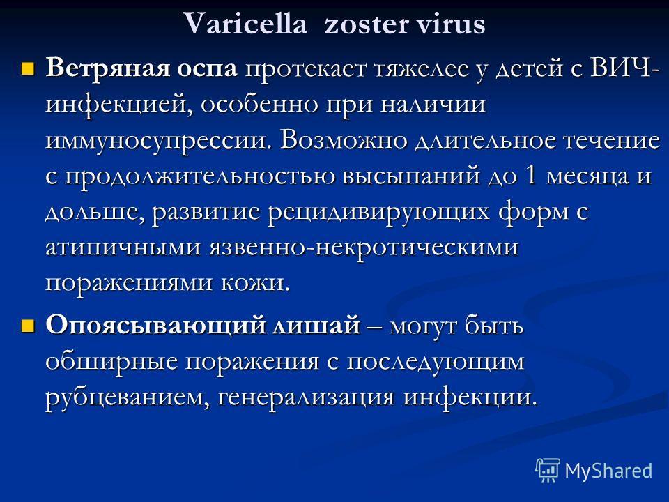 Varicella zoster virus Ветряная оспа протекает тяжелее у детей с ВИЧ- инфекцией, особенно при наличии иммуносупрессии. Возможно длительное течение с продолжительностью высыпаний до 1 месяца и дольше, развитие рецидивирующих форм с атипичными язвенно-