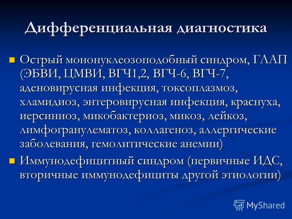 Дифференциальная диагностика Острый мононуклеозоподобный синдром, ГЛАП (ЭБВИ, ЦМВИ, ВГЧ1,2, ВГЧ-6, ВГЧ-7, аденовирусная инфекция, токсоплазмоз, хламидиоз, энтеровирусная инфекция, краснуха, иерсиниоз, микобактериоз, микоз, лейкоз, лимфогранулематоз,