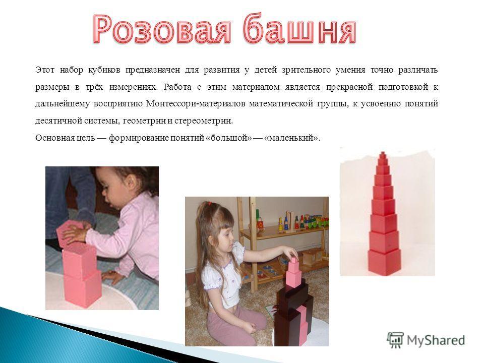 Этот набор кубиков предназначен для развития у детей зрительного умения точно различать размеры в трёх измерениях. Работа с этим материалом является прекрасной подготовкой к дальнейшему восприятию Монтессори-материалов математической группы, к усвоен