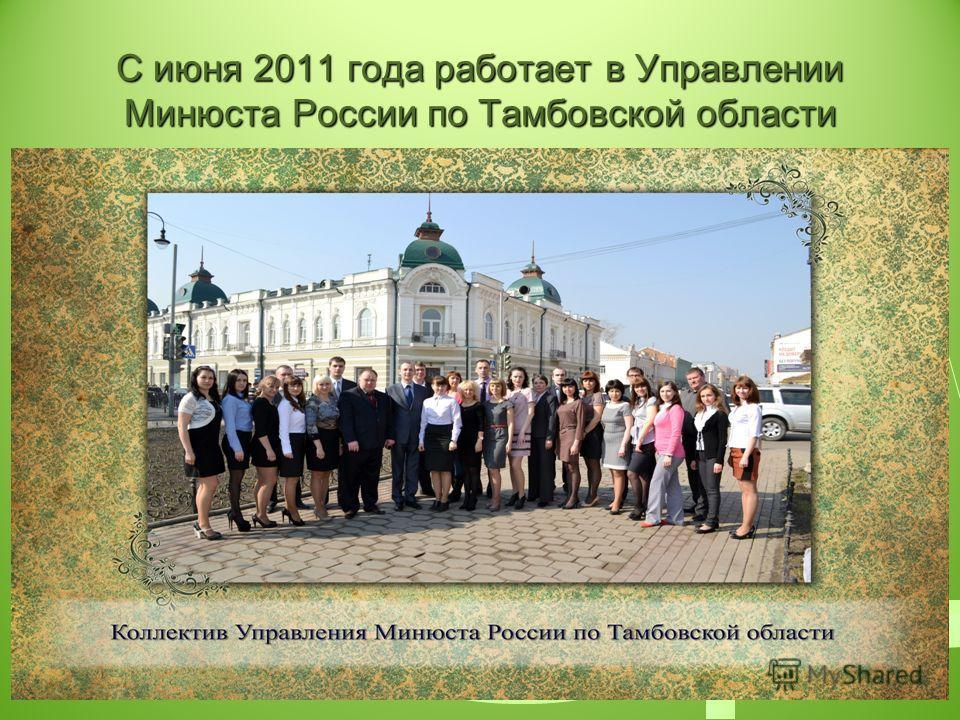 С июня 2011 года работает в Управлении Минюста России по Тамбовской области