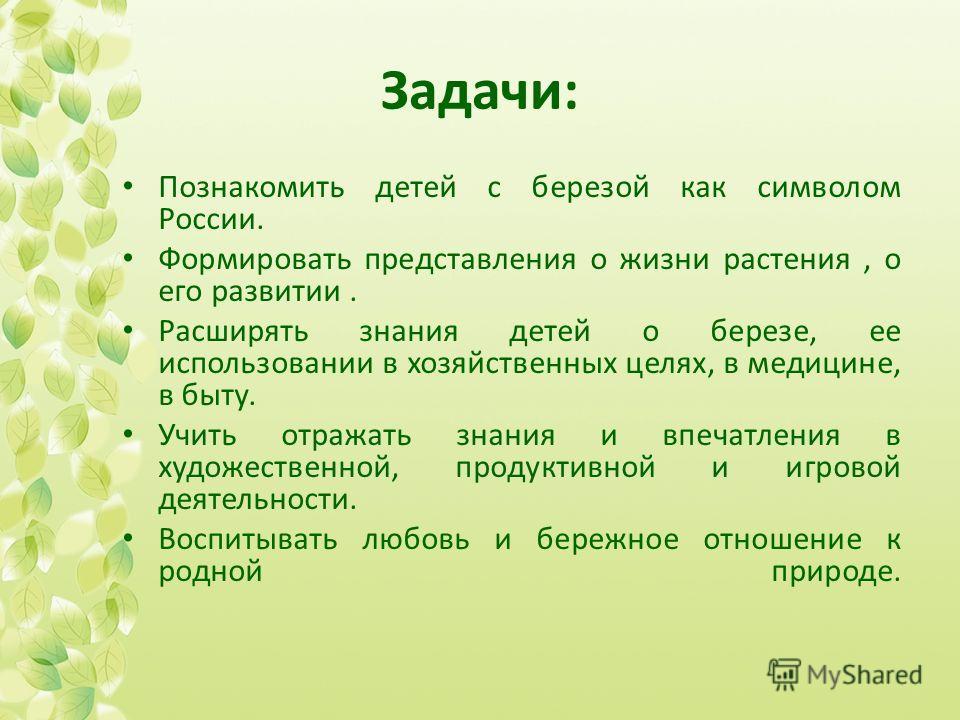 Задачи: Познакомить детей с березой как символом России. Формировать представления о жизни растения, о его развитии. Расширять знания детей о березе, ее использовании в хозяйственных целях, в медицине, в быту. Учить отражать знания и впечатления в ху