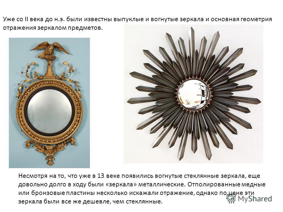 Уже со II века до н.э. были известны выпуклые и вогнутые зеркала и основная геометрия отражения зеркалом предметов. Несмотря на то, что уже в 13 веке появились вогнутые стеклянные зеркала, еще довольно долго в ходу были «зеркала» металлические. Отпол