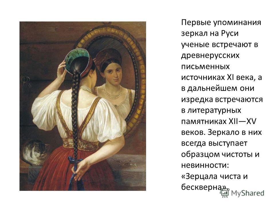 Первые упоминания зеркал на Руси ученые встречают в древнерусских письменных источниках XI века, а в дальнейшем они изредка встречаются в литературных памятниках XIIXV веков. Зеркало в них всегда выступает образцом чистоты и невинности: «Зерцала чист