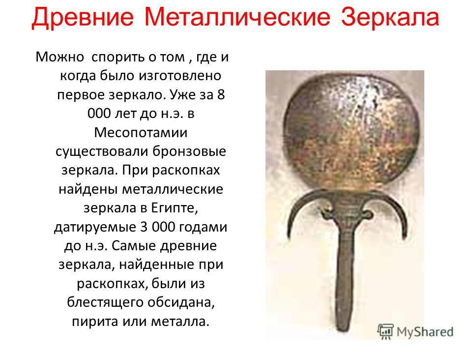 Древние Металлические Зеркала Можно спорить о том, где и когда было изготовлено первое зеркало. Уже за 8 000 лет до н.э. в Месопотамии существовали бронзовые зеркала. При раскопках найдены металлические зеркала в Египте, датируемые 3 000 годами до н.