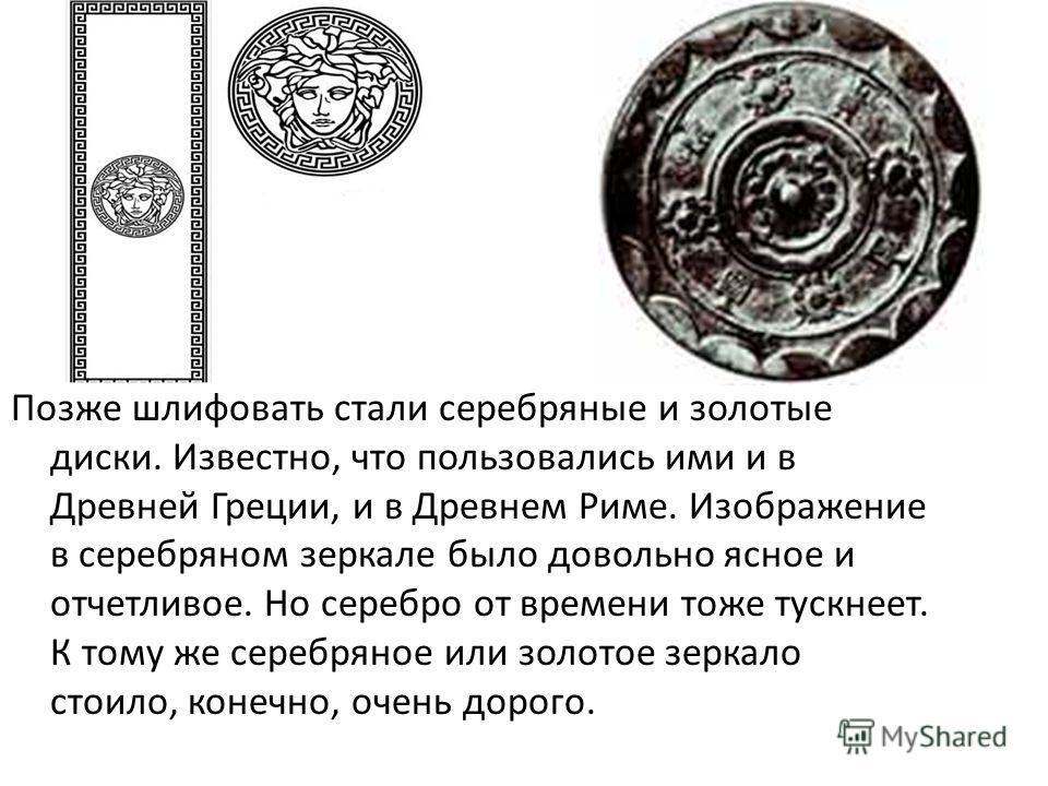 Позже шлифовать стали серебряные и золотые диски. Известно, что пользовались ими и в Древней Греции, и в Древнем Риме. Изображение в серебряном зеркале было довольно ясное и отчетливое. Но серебро от времени тоже тускнеет. К тому же серебряное или зо