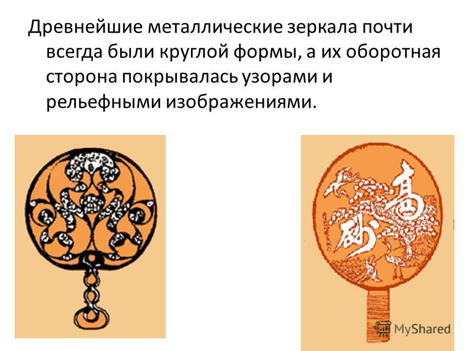 Древнейшие металлические зеркала почти всегда были круглой формы, а их оборотная сторона покрывалась узорами и рельефными изображениями.