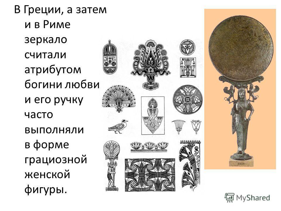В Греции, а затем и в Риме зеркало считали атрибутом богини любви, и его ручку часто выполняли в форме грациозной женской фигуры.