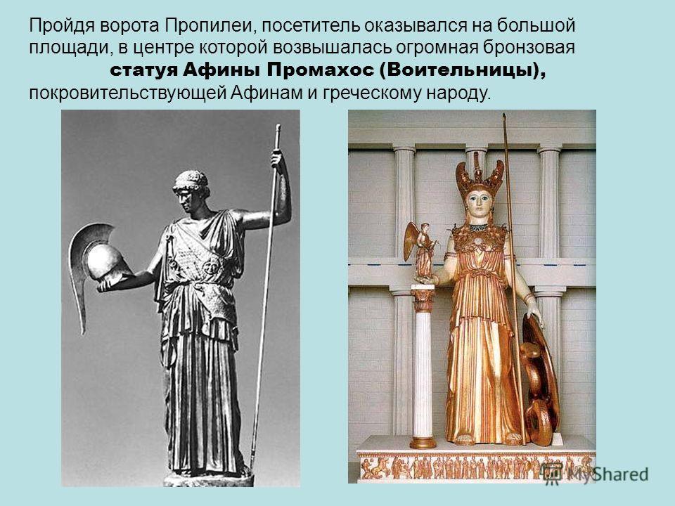 Пройдя ворота Пропилеи, посетитель оказывался на большой площади, в центре которой возвышалась огромная бронзовая статуя Афины Промахос (Воительницы), покровительствующей Афинам и греческому народу.